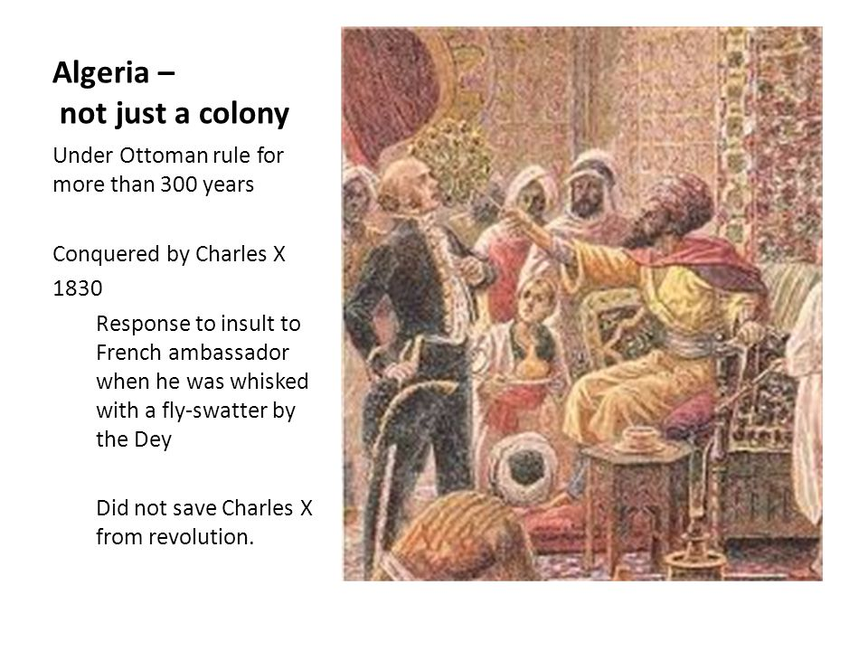 Algeria – not just a colony Under Ottoman rule for more than 300 years Conquered by Charles X 1830 Response to insult to French ambassador when he was whisked with a fly-swatter by the Dey Did not save Charles X from revolution.