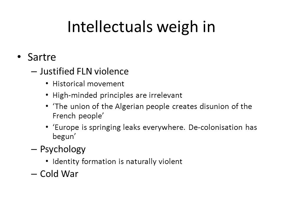 Intellectuals weigh in Sartre – Justified FLN violence Historical movement High-minded principles are irrelevant 'The union of the Algerian people creates disunion of the French people' 'Europe is springing leaks everywhere.