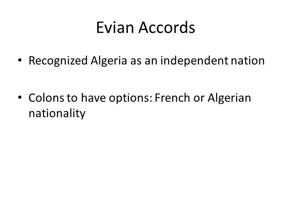 Evian Accords Recognized Algeria as an independent nation Colons to have options: French or Algerian nationality
