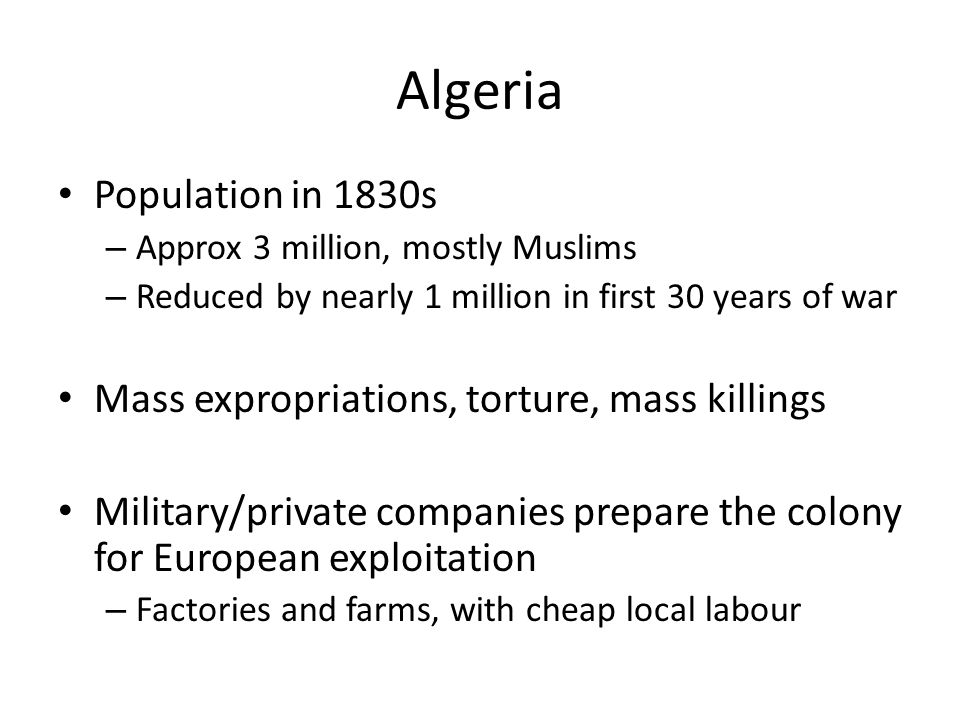 Algeria Population in 1830s – Approx 3 million, mostly Muslims – Reduced by nearly 1 million in first 30 years of war Mass expropriations, torture, mass killings Military/private companies prepare the colony for European exploitation – Factories and farms, with cheap local labour