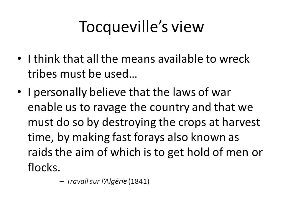 Tocqueville's view I think that all the means available to wreck tribes must be used… I personally believe that the laws of war enable us to ravage the country and that we must do so by destroying the crops at harvest time, by making fast forays also known as raids the aim of which is to get hold of men or flocks.