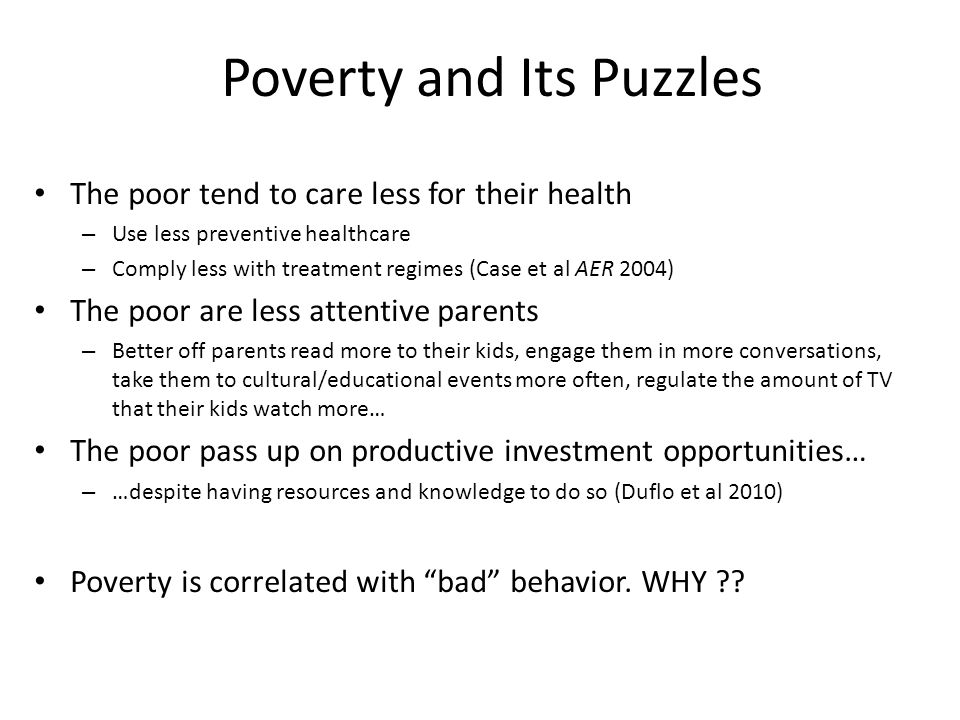 Poverty and Its Puzzles The poor tend to care less for their health – Use less preventive healthcare – Comply less with treatment regimes (Case et al AER 2004) The poor are less attentive parents – Better off parents read more to their kids, engage them in more conversations, take them to cultural/educational events more often, regulate the amount of TV that their kids watch more… The poor pass up on productive investment opportunities… – …despite having resources and knowledge to do so (Duflo et al 2010) Poverty is correlated with bad behavior.