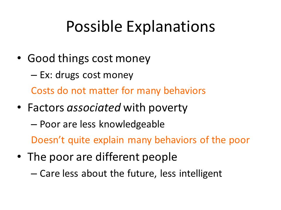 Possible Explanations Good things cost money – Ex: drugs cost money Costs do not matter for many behaviors Factors associated with poverty – Poor are less knowledgeable Doesn't quite explain many behaviors of the poor The poor are different people – Care less about the future, less intelligent