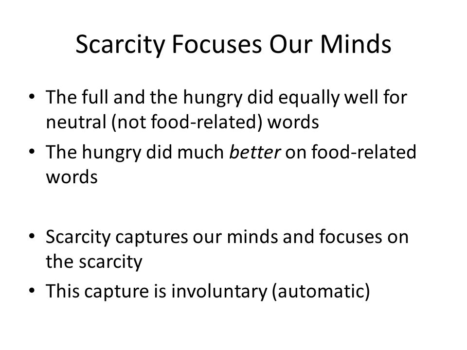 Scarcity Focuses Our Minds The full and the hungry did equally well for neutral (not food-related) words The hungry did much better on food-related words Scarcity captures our minds and focuses on the scarcity This capture is involuntary (automatic)