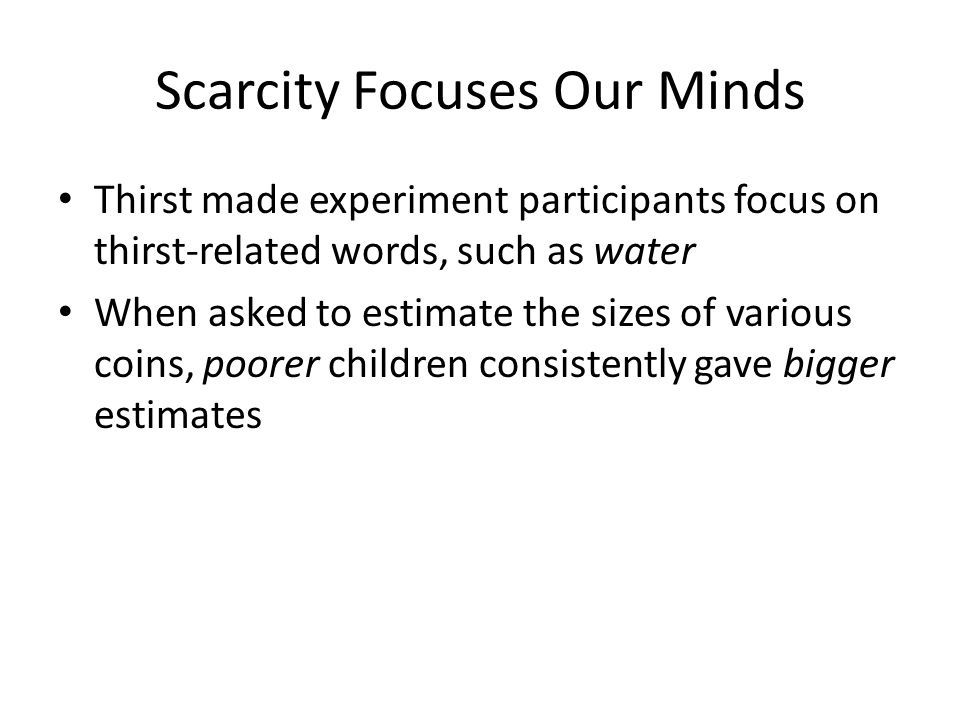 Scarcity Focuses Our Minds Thirst made experiment participants focus on thirst-related words, such as water When asked to estimate the sizes of various coins, poorer children consistently gave bigger estimates
