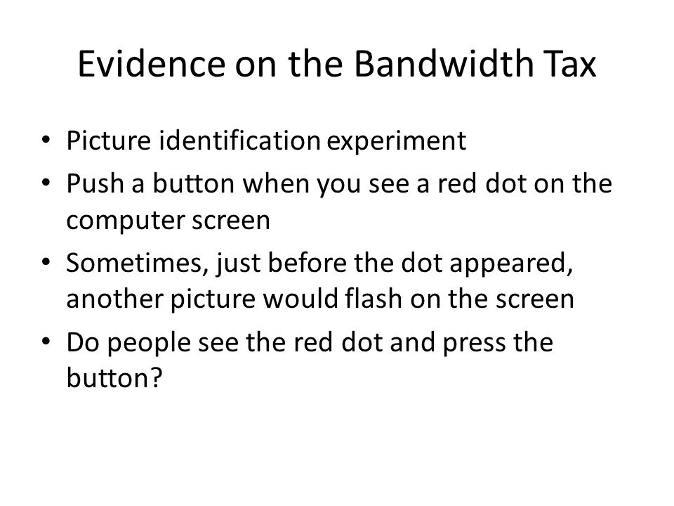 Evidence on the Bandwidth Tax Picture identification experiment Push a button when you see a red dot on the computer screen Sometimes, just before the dot appeared, another picture would flash on the screen Do people see the red dot and press the button
