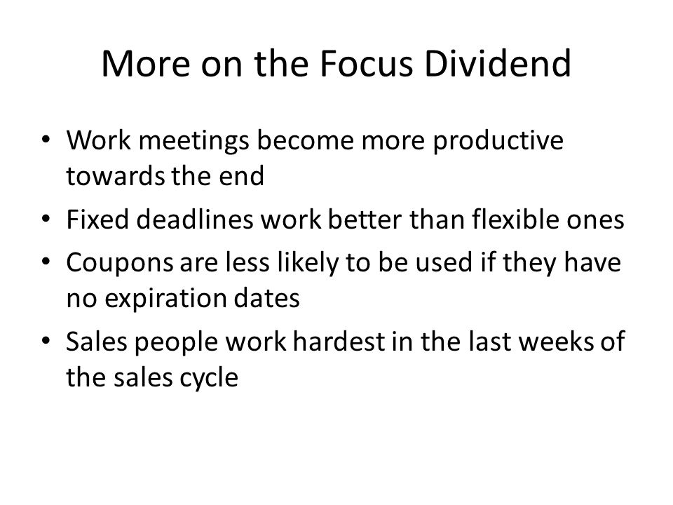 More on the Focus Dividend Work meetings become more productive towards the end Fixed deadlines work better than flexible ones Coupons are less likely to be used if they have no expiration dates Sales people work hardest in the last weeks of the sales cycle