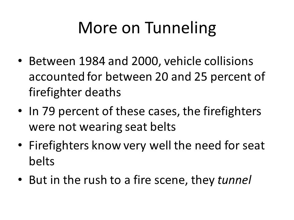 More on Tunneling Between 1984 and 2000, vehicle collisions accounted for between 20 and 25 percent of firefighter deaths In 79 percent of these cases, the firefighters were not wearing seat belts Firefighters know very well the need for seat belts But in the rush to a fire scene, they tunnel