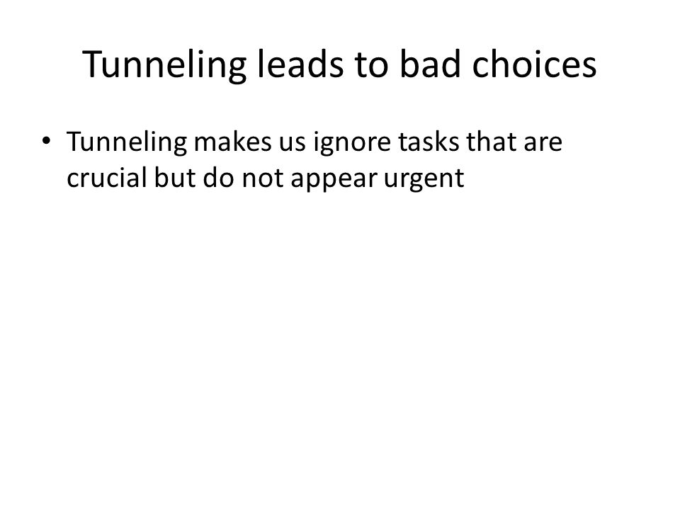 Tunneling leads to bad choices Tunneling makes us ignore tasks that are crucial but do not appear urgent