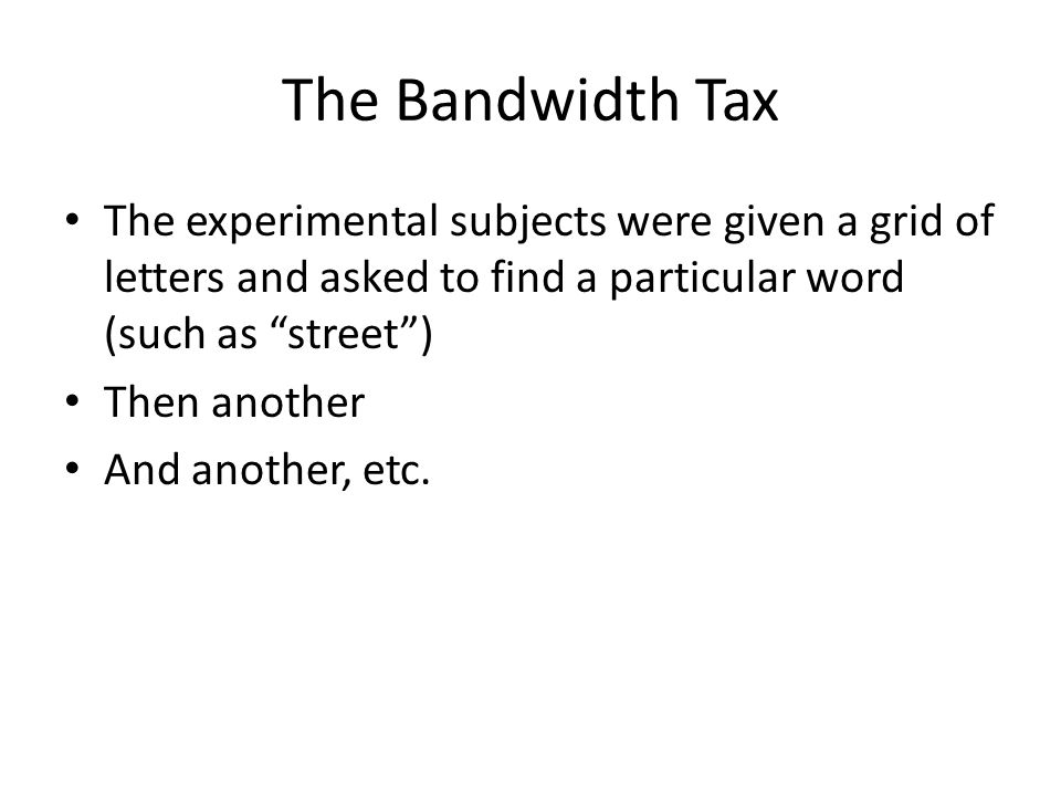The Bandwidth Tax The experimental subjects were given a grid of letters and asked to find a particular word (such as street ) Then another And another, etc.