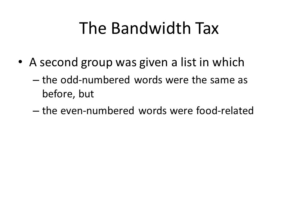The Bandwidth Tax A second group was given a list in which – the odd-numbered words were the same as before, but – the even-numbered words were food-related