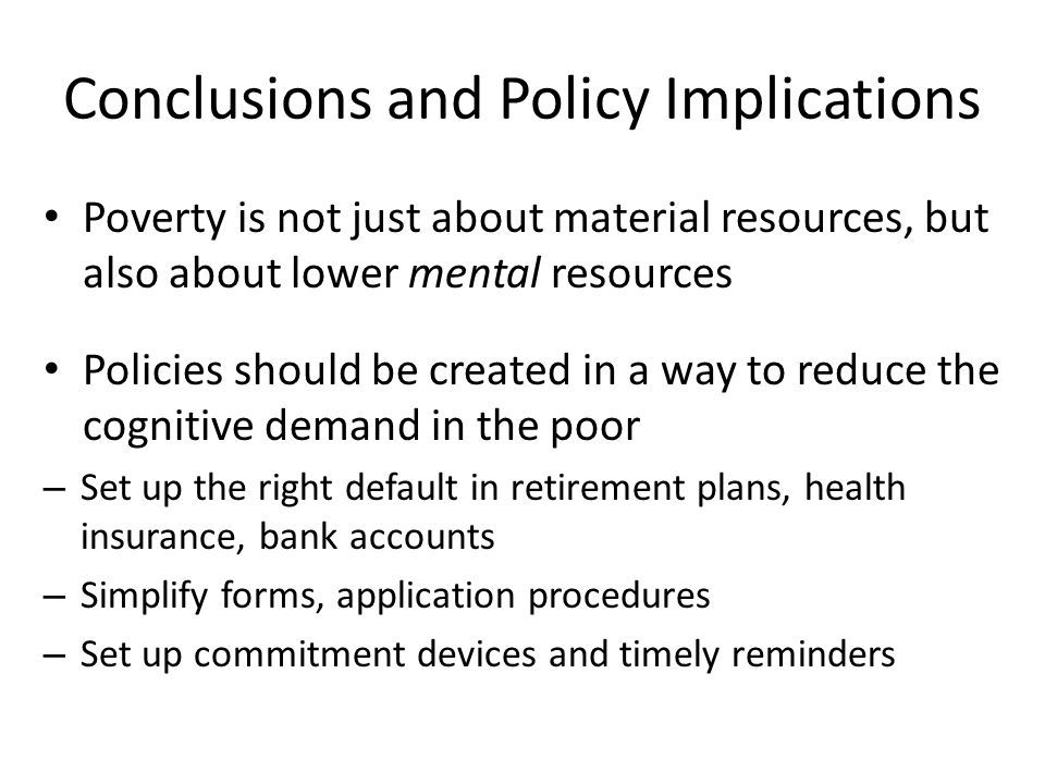 Conclusions and Policy Implications Poverty is not just about material resources, but also about lower mental resources Policies should be created in a way to reduce the cognitive demand in the poor – Set up the right default in retirement plans, health insurance, bank accounts – Simplify forms, application procedures – Set up commitment devices and timely reminders