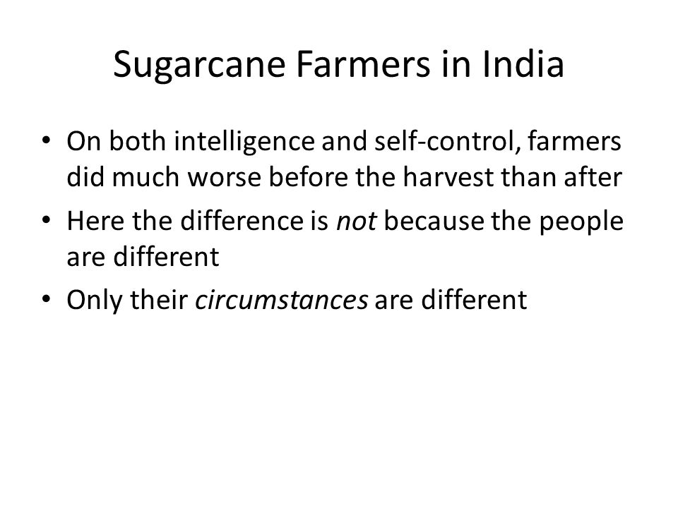 Sugarcane Farmers in India On both intelligence and self-control, farmers did much worse before the harvest than after Here the difference is not because the people are different Only their circumstances are different