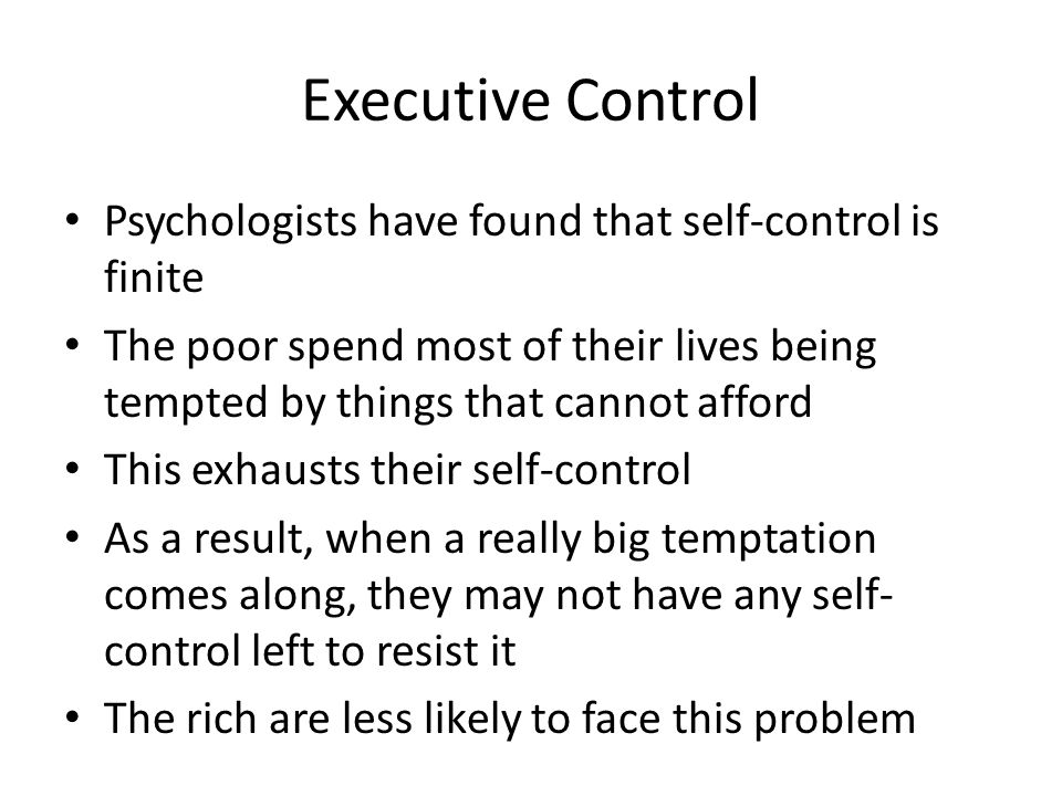 Executive Control Psychologists have found that self-control is finite The poor spend most of their lives being tempted by things that cannot afford This exhausts their self-control As a result, when a really big temptation comes along, they may not have any self- control left to resist it The rich are less likely to face this problem