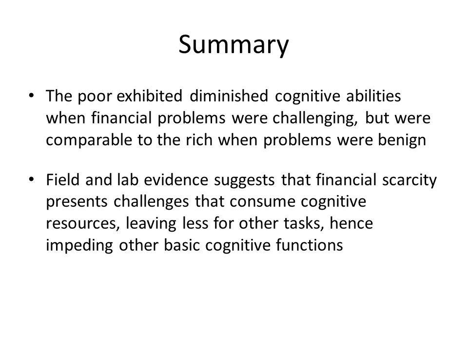 Summary The poor exhibited diminished cognitive abilities when financial problems were challenging, but were comparable to the rich when problems were benign Field and lab evidence suggests that financial scarcity presents challenges that consume cognitive resources, leaving less for other tasks, hence impeding other basic cognitive functions