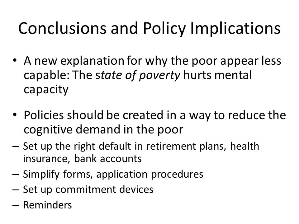 Conclusions and Policy Implications A new explanation for why the poor appear less capable: The state of poverty hurts mental capacity Policies should be created in a way to reduce the cognitive demand in the poor – Set up the right default in retirement plans, health insurance, bank accounts – Simplify forms, application procedures – Set up commitment devices – Reminders