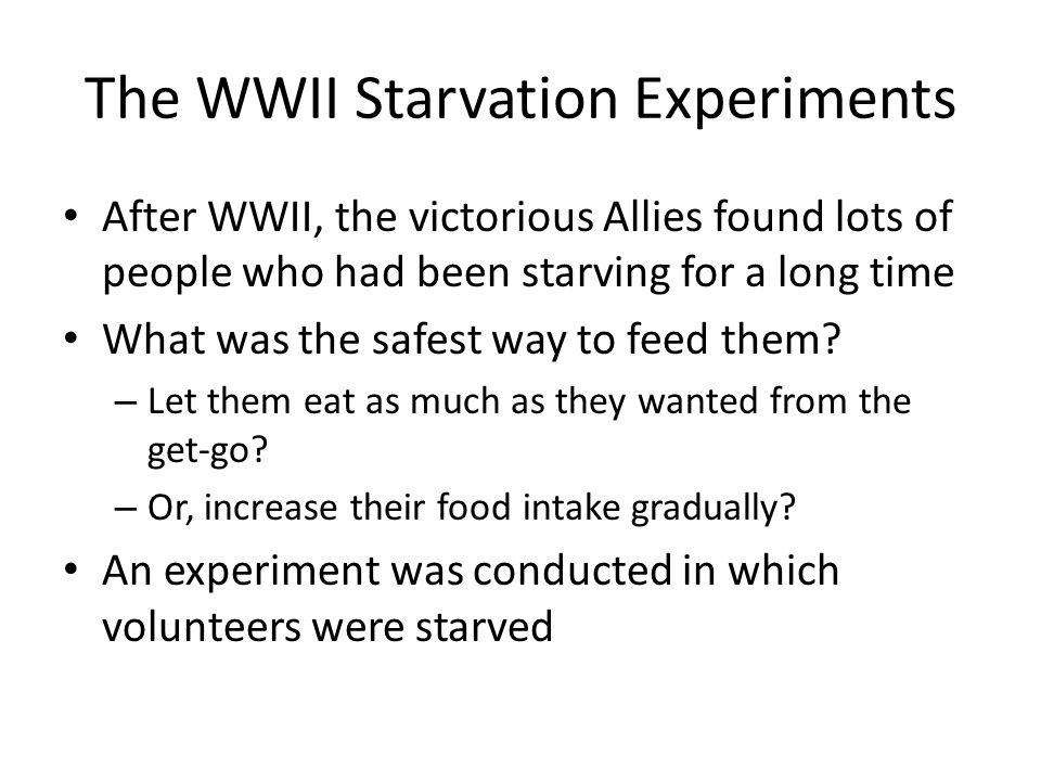 The WWII Starvation Experiments After WWII, the victorious Allies found lots of people who had been starving for a long time What was the safest way to feed them.