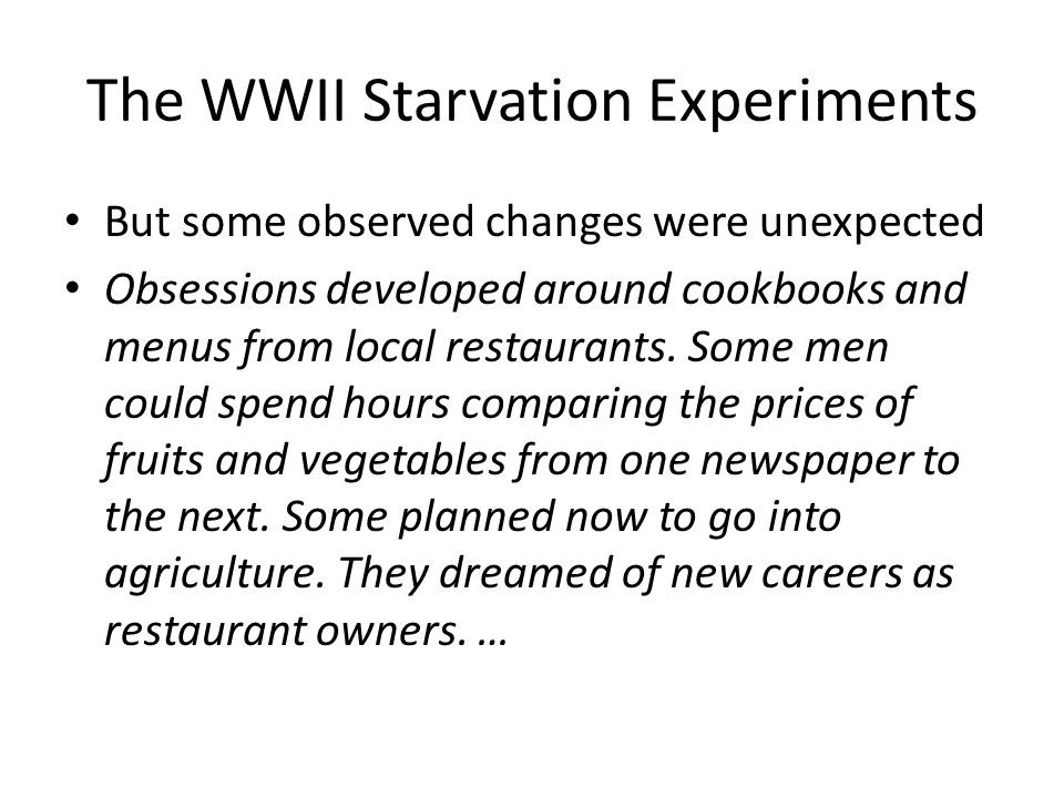 The WWII Starvation Experiments But some observed changes were unexpected Obsessions developed around cookbooks and menus from local restaurants.