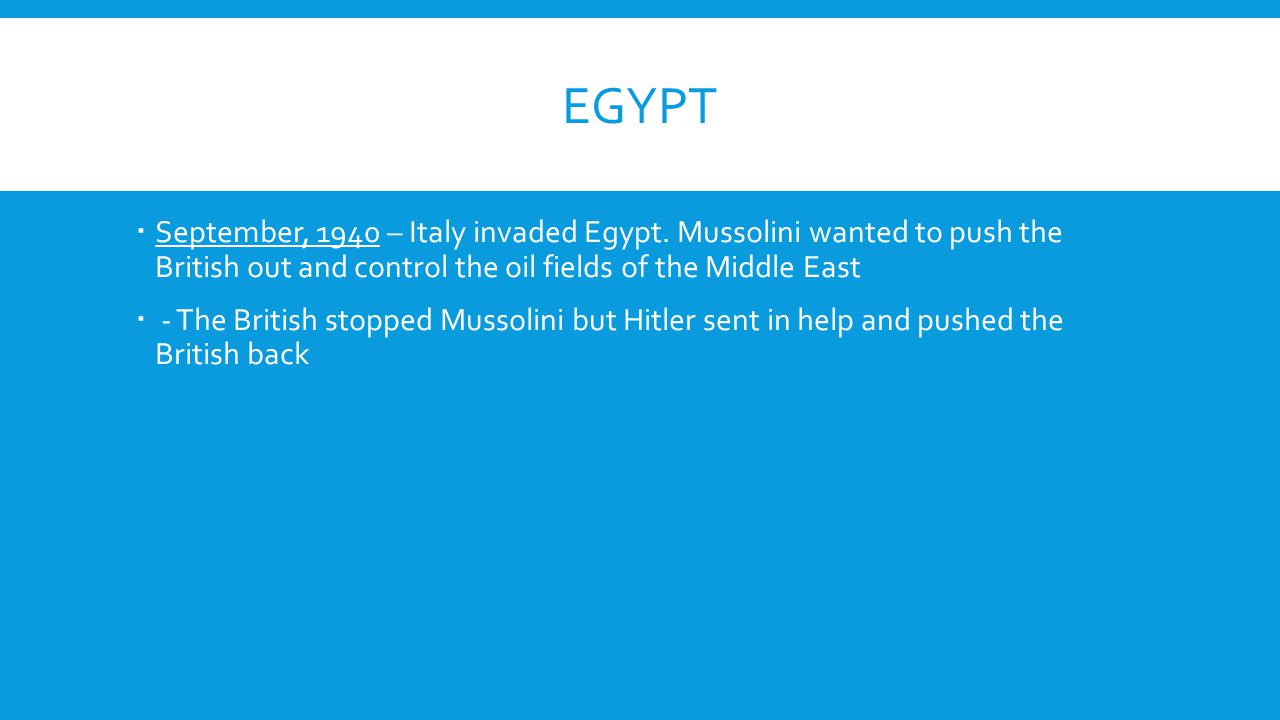 EGYPT  September, 1940 – Italy invaded Egypt. Mussolini wanted to push the British out and control the oil fields of the Middle East  - The British