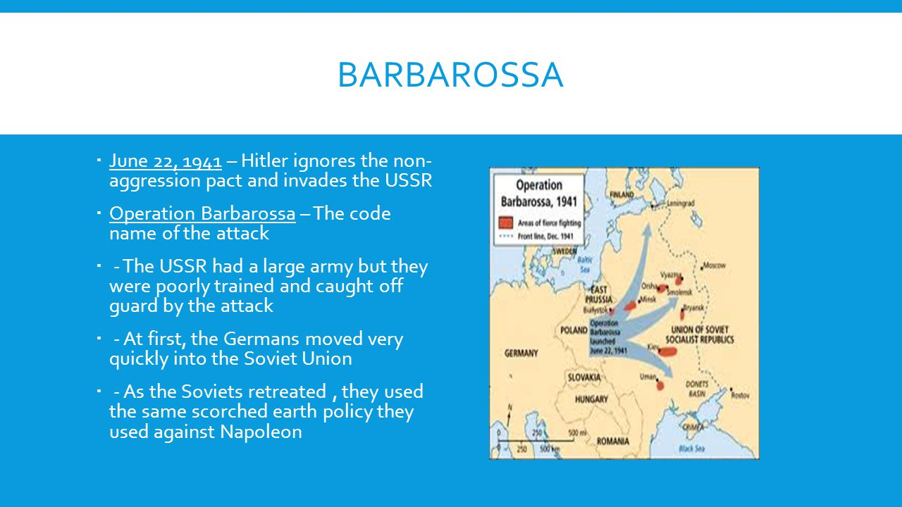 BARBAROSSA  June 22, 1941 – Hitler ignores the non- aggression pact and invades the USSR  Operation Barbarossa – The code name of the attack  - The