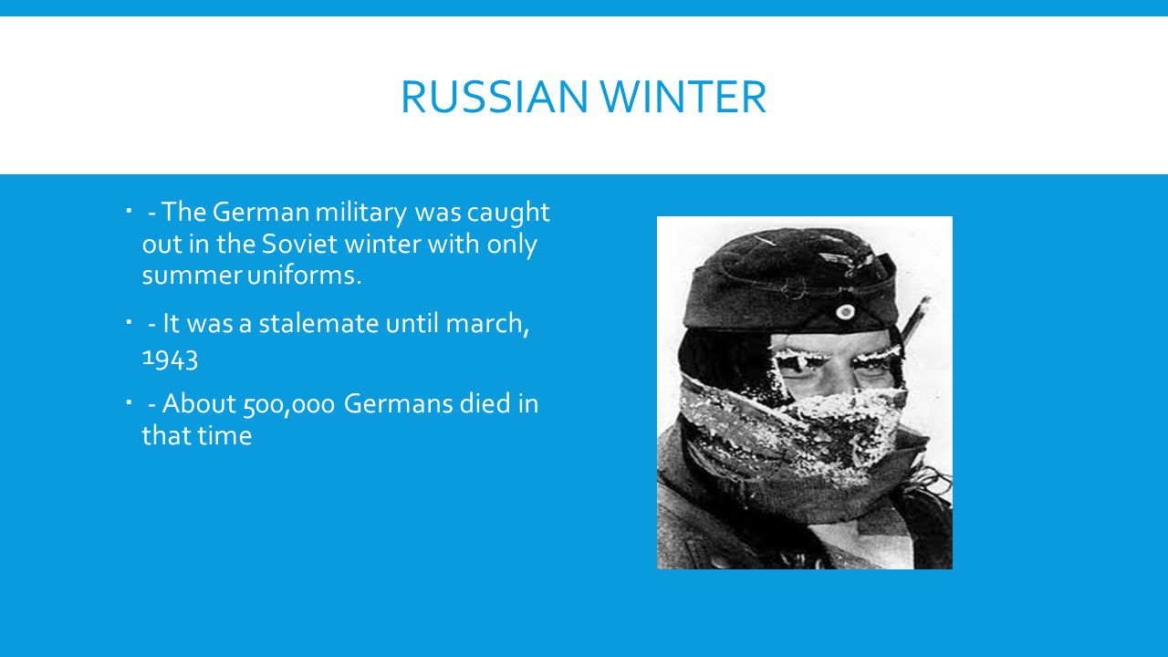 RUSSIAN WINTER  - The German military was caught out in the Soviet winter with only summer uniforms.  - It was a stalemate until march, 1943  - Abo
