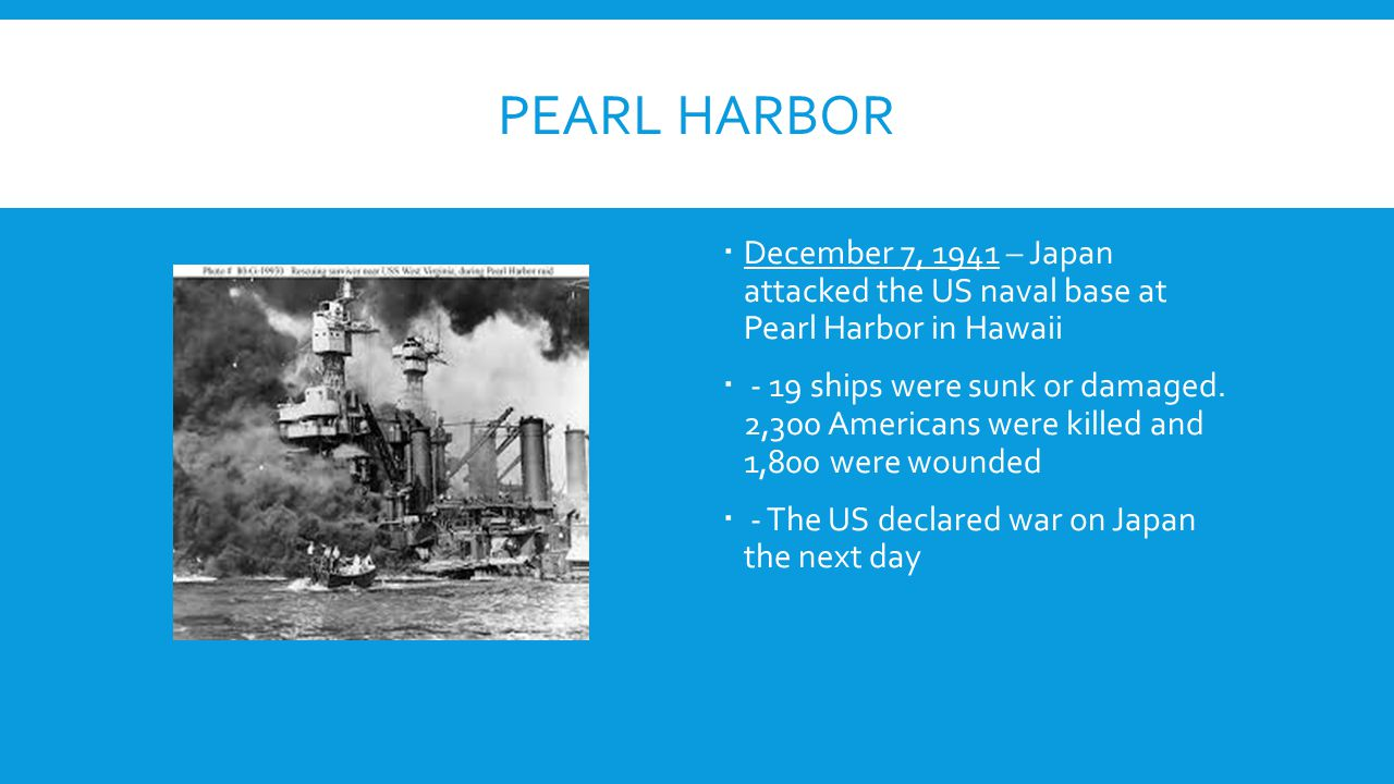 PEARL HARBOR  December 7, 1941 – Japan attacked the US naval base at Pearl Harbor in Hawaii  - 19 ships were sunk or damaged. 2,300 Americans were k