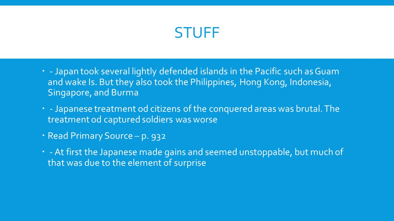STUFF  - Japan took several lightly defended islands in the Pacific such as Guam and wake Is. But they also took the Philippines, Hong Kong, Indonesi