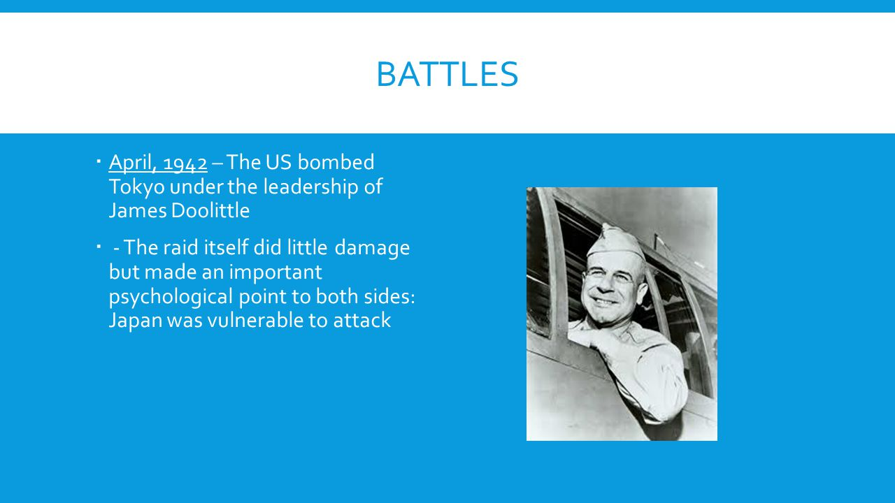 BATTLES  April, 1942 – The US bombed Tokyo under the leadership of James Doolittle  - The raid itself did little damage but made an important psycho