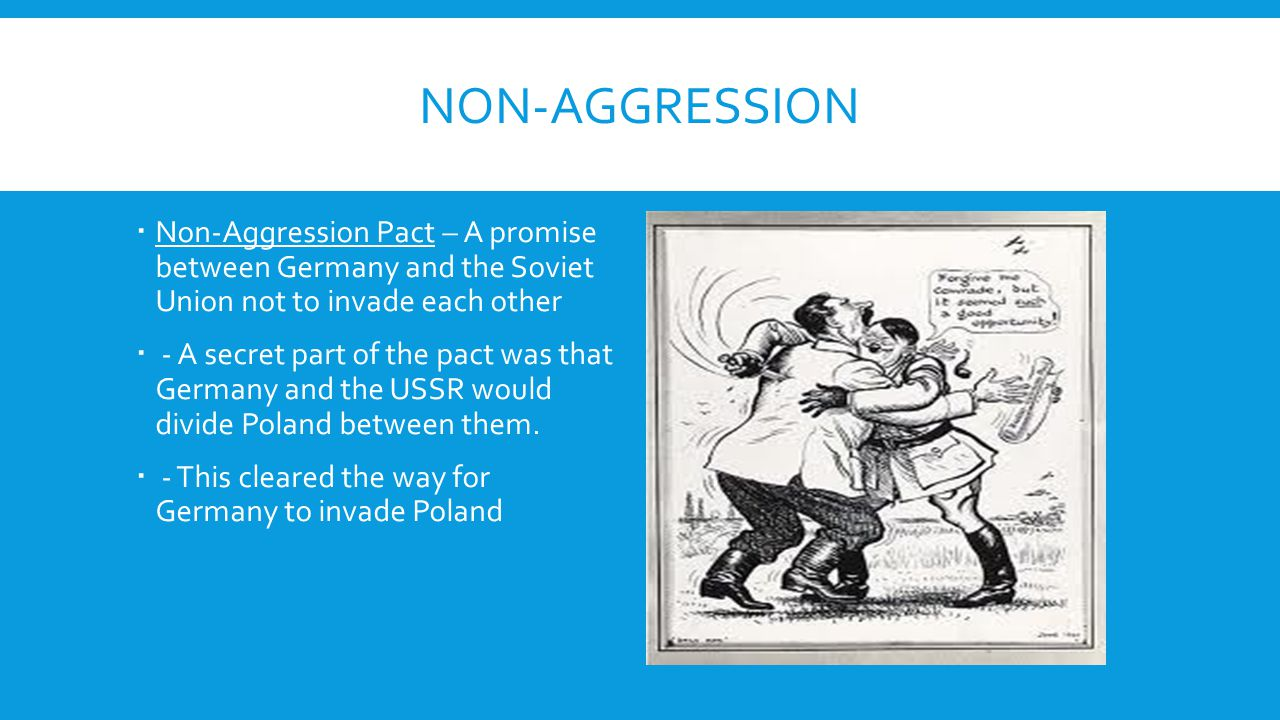 NON-AGGRESSION  Non-Aggression Pact – A promise between Germany and the Soviet Union not to invade each other  - A secret part of the pact was that