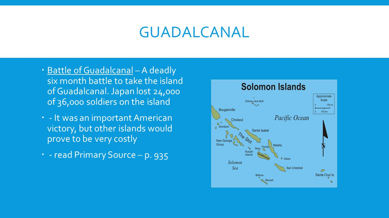 GUADALCANAL  Battle of Guadalcanal – A deadly six month battle to take the island of Guadalcanal. Japan lost 24,000 of 36,000 soldiers on the island