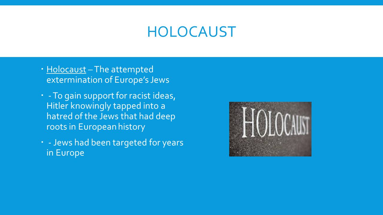 HOLOCAUST  Holocaust – The attempted extermination of Europe's Jews  - To gain support for racist ideas, Hitler knowingly tapped into a hatred of th