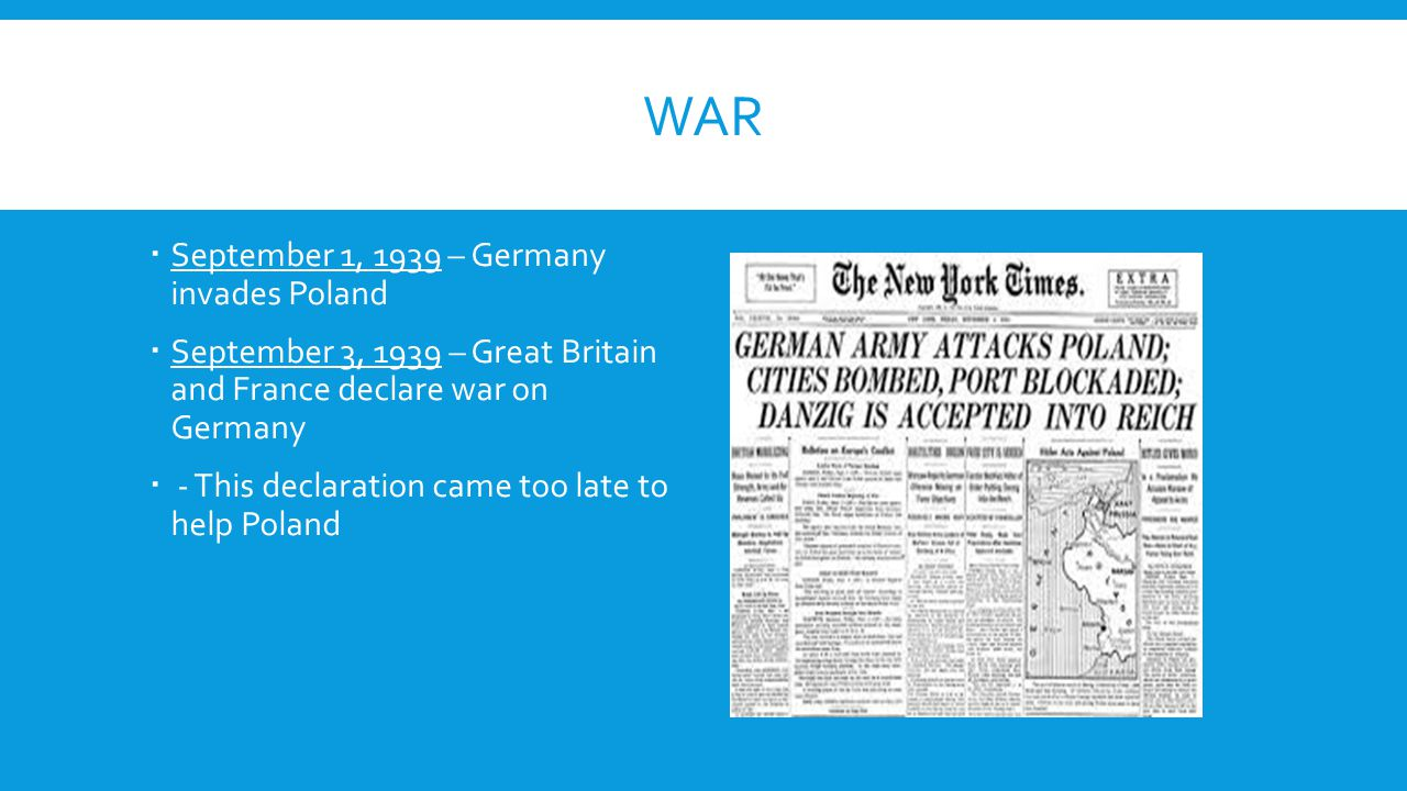 WAR  September 1, 1939 – Germany invades Poland  September 3, 1939 – Great Britain and France declare war on Germany  - This declaration came too l
