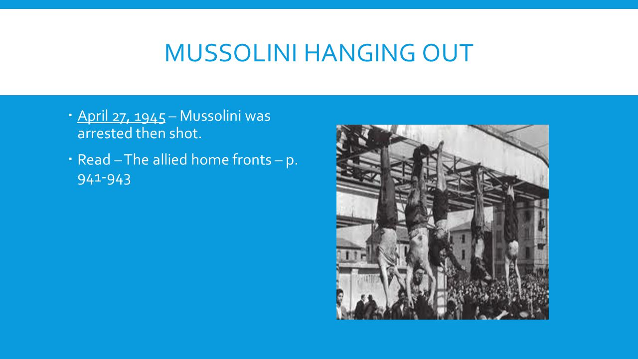 MUSSOLINI HANGING OUT  April 27, 1945 – Mussolini was arrested then shot.  Read – The allied home fronts – p. 941-943