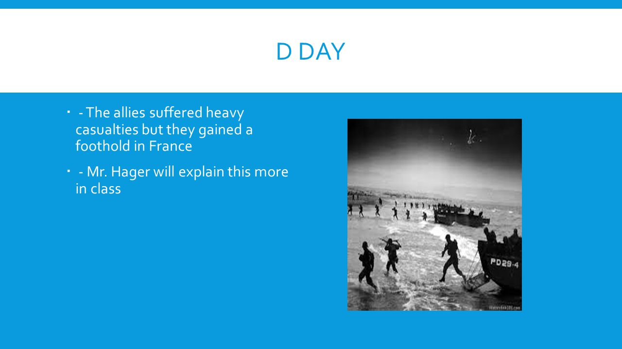 D DAY  - The allies suffered heavy casualties but they gained a foothold in France  - Mr. Hager will explain this more in class
