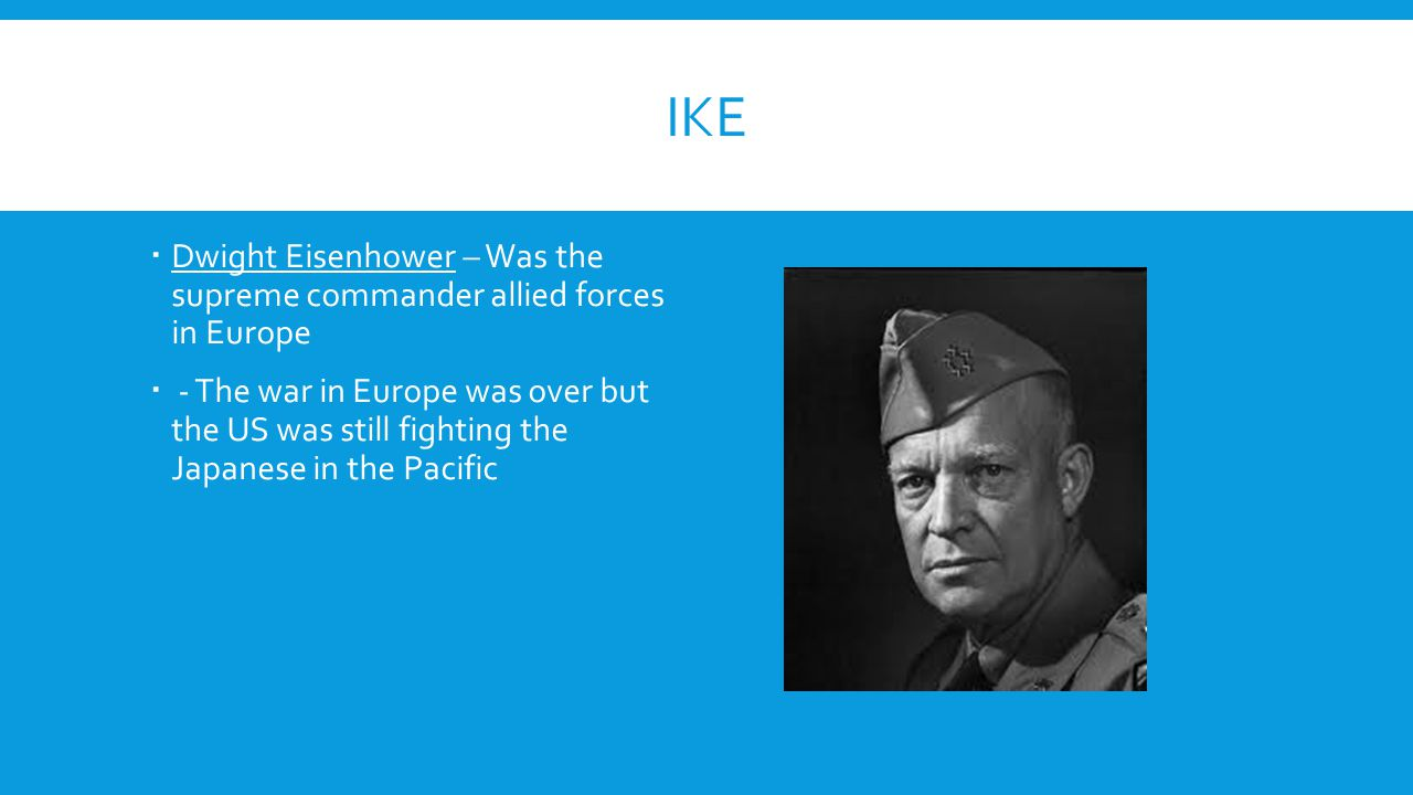 IKE  Dwight Eisenhower – Was the supreme commander allied forces in Europe  - The war in Europe was over but the US was still fighting the Japanese