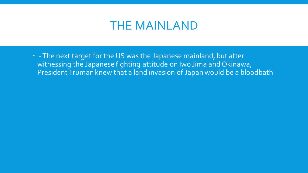 THE MAINLAND  - The next target for the US was the Japanese mainland, but after witnessing the Japanese fighting attitude on Iwo Jima and Okinawa, Pr