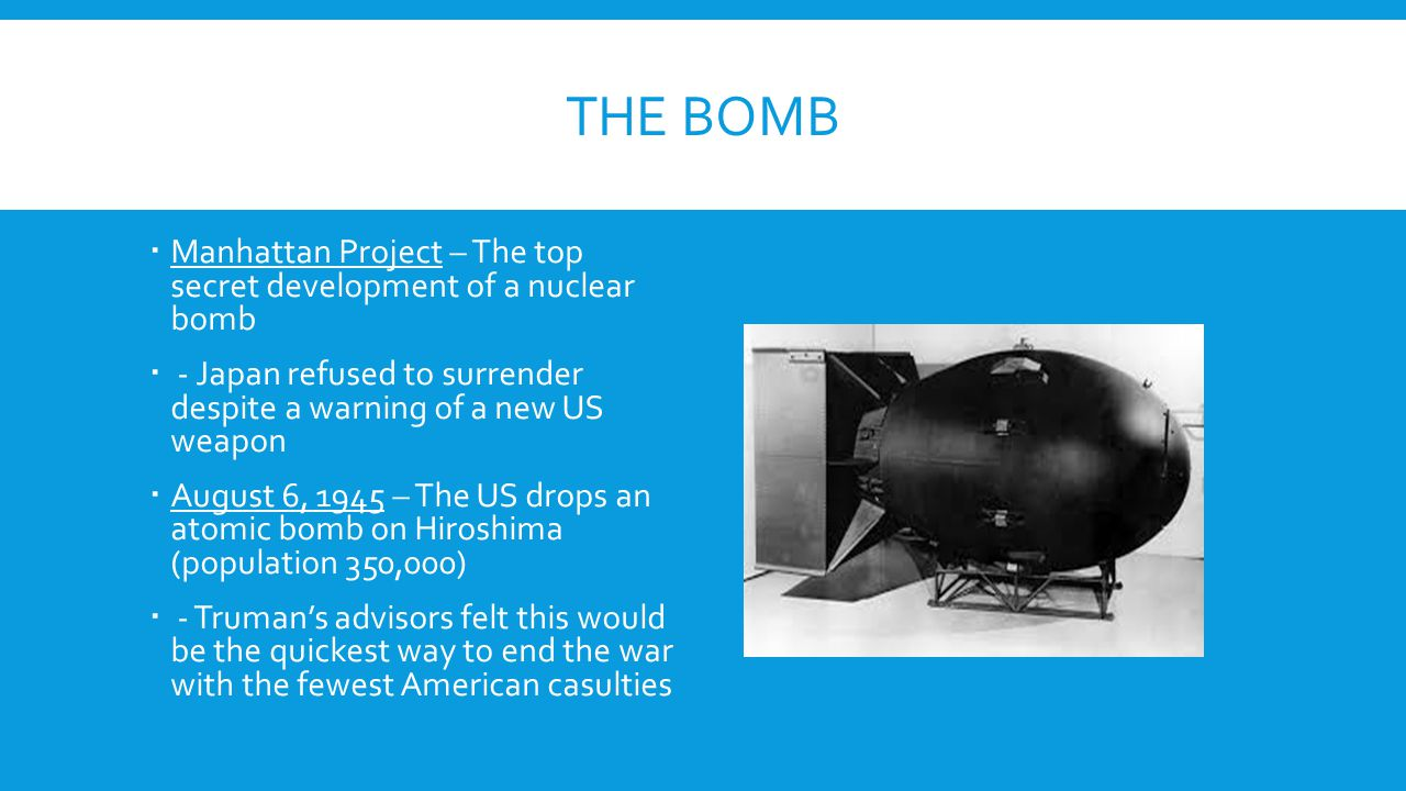 THE BOMB  Manhattan Project – The top secret development of a nuclear bomb  - Japan refused to surrender despite a warning of a new US weapon  Augu
