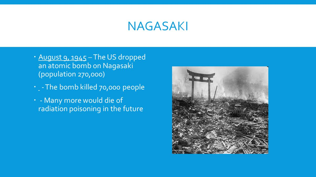 NAGASAKI  August 9, 1945 – The US dropped an atomic bomb on Nagasaki (population 270,000)  - The bomb killed 70,000 people  - Many more would die o