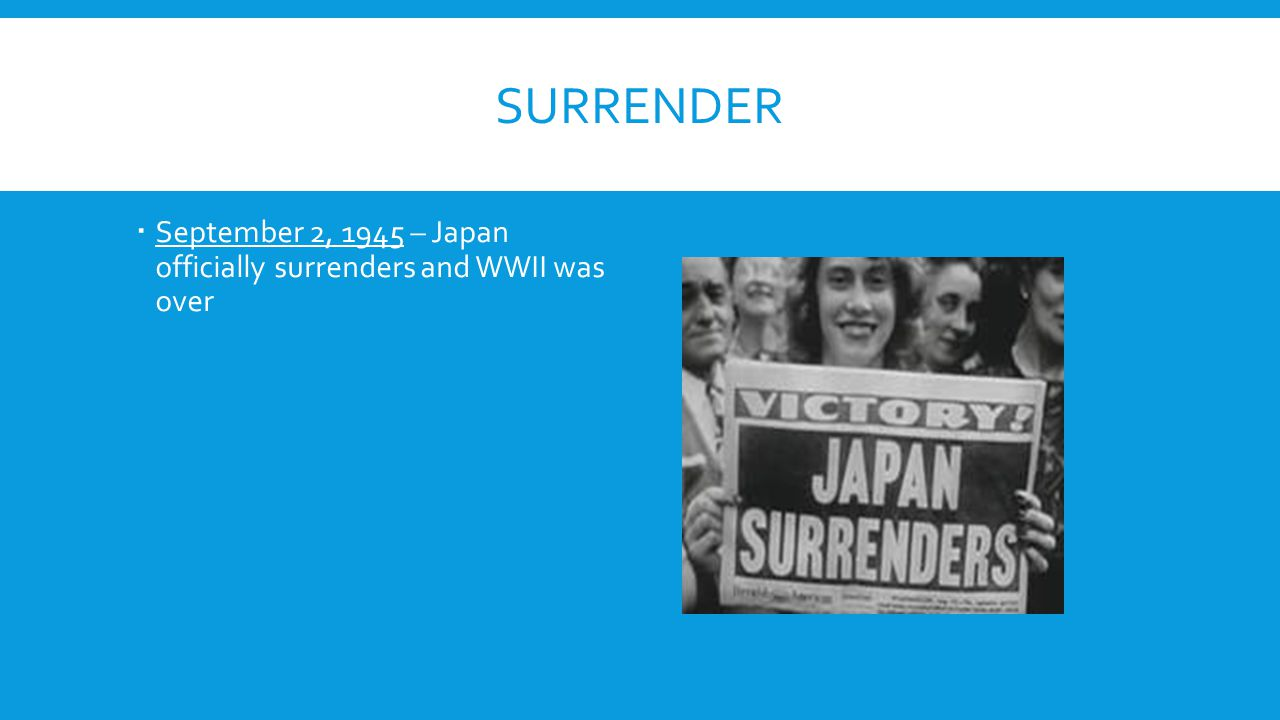 SURRENDER  September 2, 1945 – Japan officially surrenders and WWII was over