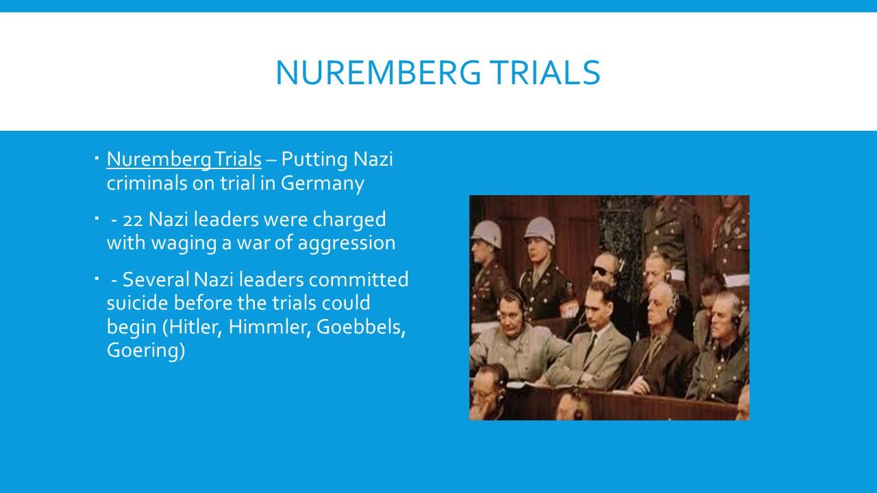 NUREMBERG TRIALS  Nuremberg Trials – Putting Nazi criminals on trial in Germany  - 22 Nazi leaders were charged with waging a war of aggression  -