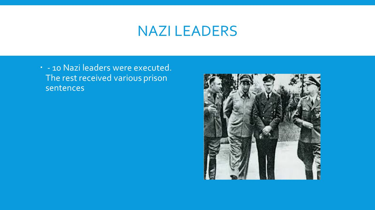 NAZI LEADERS  - 10 Nazi leaders were executed. The rest received various prison sentences