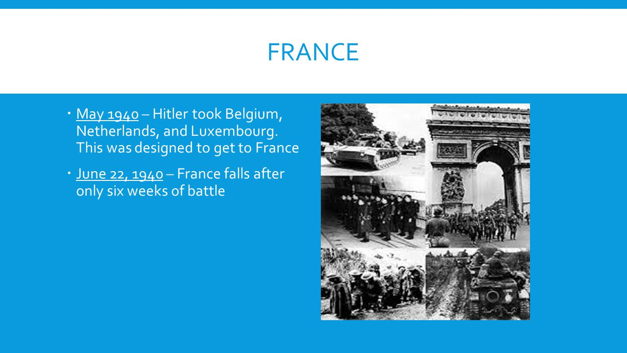 FRANCE  May 1940 – Hitler took Belgium, Netherlands, and Luxembourg. This was designed to get to France  June 22, 1940 – France falls after only six