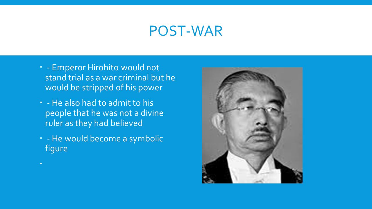 POST-WAR  - Emperor Hirohito would not stand trial as a war criminal but he would be stripped of his power  - He also had to admit to his people tha