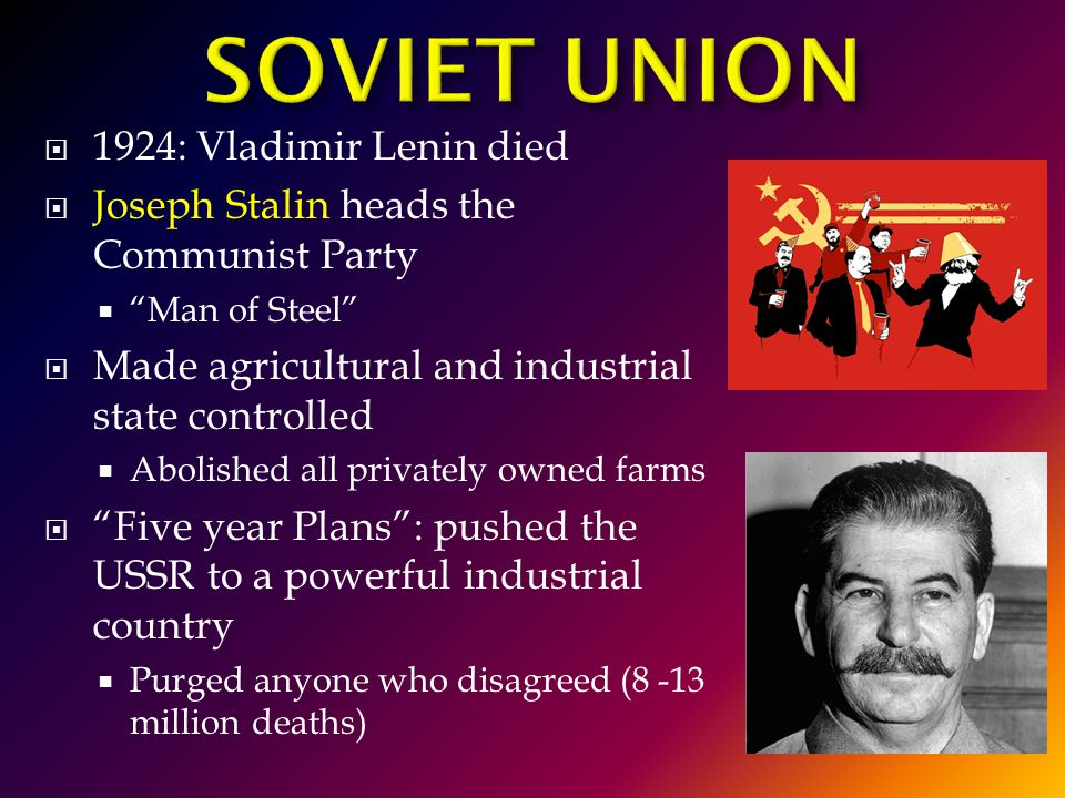  1924: Vladimir Lenin died  Joseph Stalin heads the Communist Party  Man of Steel  Made agricultural and industrial state controlled  Abolished all privately owned farms  Five year Plans : pushed the USSR to a powerful industrial country  Purged anyone who disagreed (8 -13 million deaths)