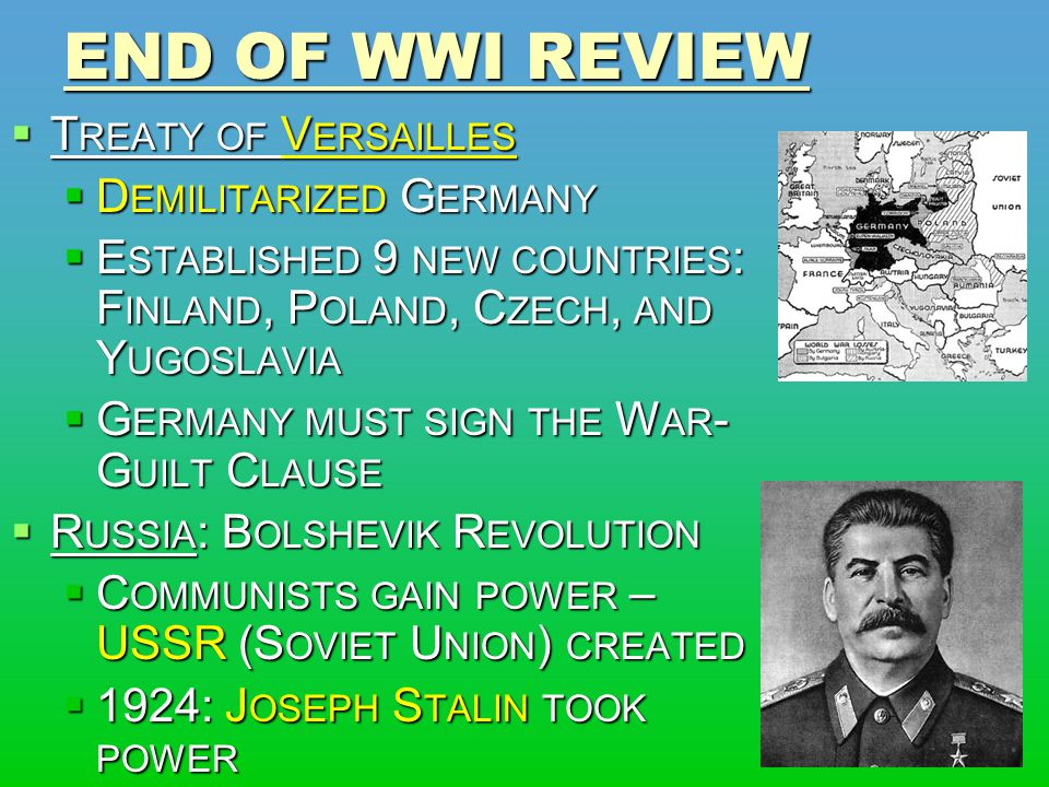 END OF WWI REVIEW  T REATY OF V ERSAILLES  D EMILITARIZED G ERMANY  E STABLISHED 9 NEW COUNTRIES : F INLAND, P OLAND, C ZECH, AND Y UGOSLAVIA  G ERMANY MUST SIGN THE W AR - G UILT C LAUSE  R USSIA : B OLSHEVIK R EVOLUTION  C OMMUNISTS GAIN POWER – USSR (S OVIET U NION ) CREATED  1924: J OSEPH S TALIN TOOK POWER