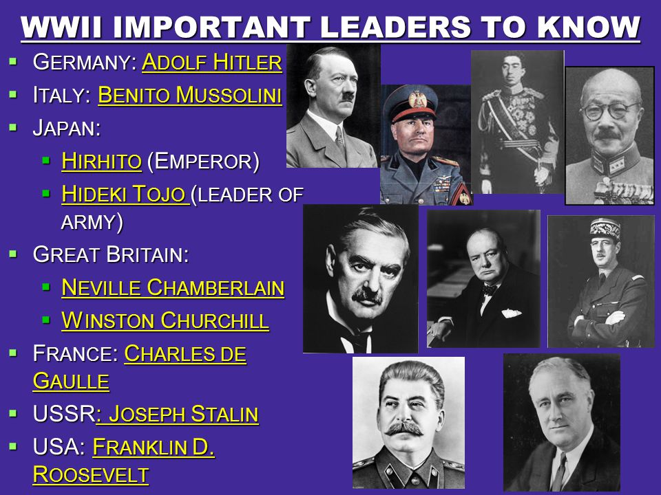 WWII IMPORTANT LEADERS TO KNOW  G ERMANY : A DOLF H ITLER  I TALY : B ENITO M USSOLINI  J APAN :  H IRHITO (E MPEROR )  H IDEKI T OJO ( LEADER OF ARMY )  G REAT B RITAIN :  N EVILLE C HAMBERLAIN  W INSTON C HURCHILL  F RANCE : C HARLES DE G AULLE  USSR: J OSEPH S TALIN  USA: F RANKLIN D.