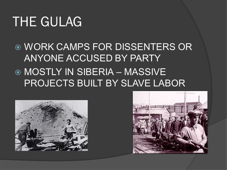 THE GULAG  WORK CAMPS FOR DISSENTERS OR ANYONE ACCUSED BY PARTY  MOSTLY IN SIBERIA – MASSIVE PROJECTS BUILT BY SLAVE LABOR