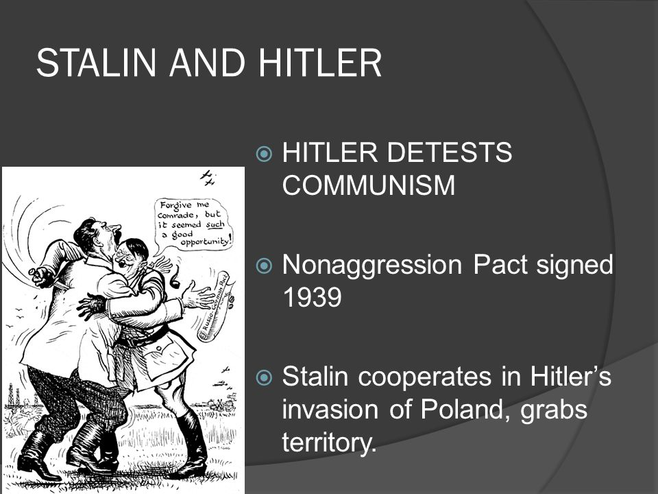 STALIN AND HITLER  HITLER DETESTS COMMUNISM  Nonaggression Pact signed 1939  Stalin cooperates in Hitler's invasion of Poland, grabs territory.