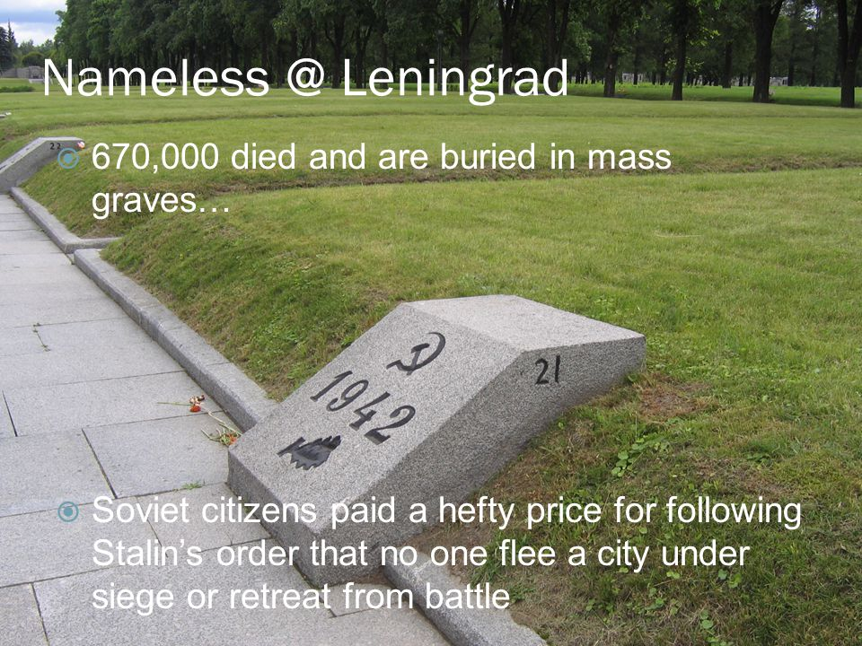 Nameless @ Leningrad  670,000 died and are buried in mass graves…  Soviet citizens paid a hefty price for following Stalin's order that no one flee a city under siege or retreat from battle