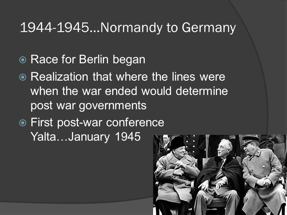 1944-1945…Normandy to Germany  Race for Berlin began  Realization that where the lines were when the war ended would determine post war governments  First post-war conference Yalta…January 1945
